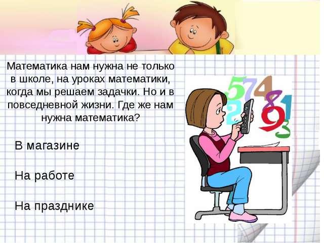 Математика нам нужна не только в школе, на уроках математики, когда мы решае...