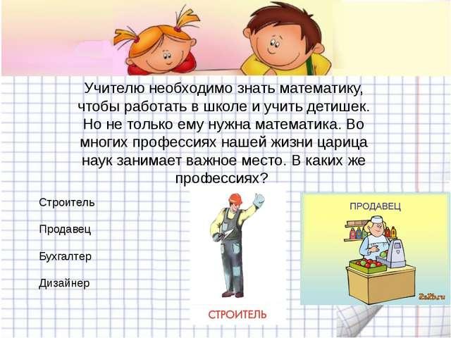 Учителю необходимо знать математику, чтобы работать в школе и учить детишек....