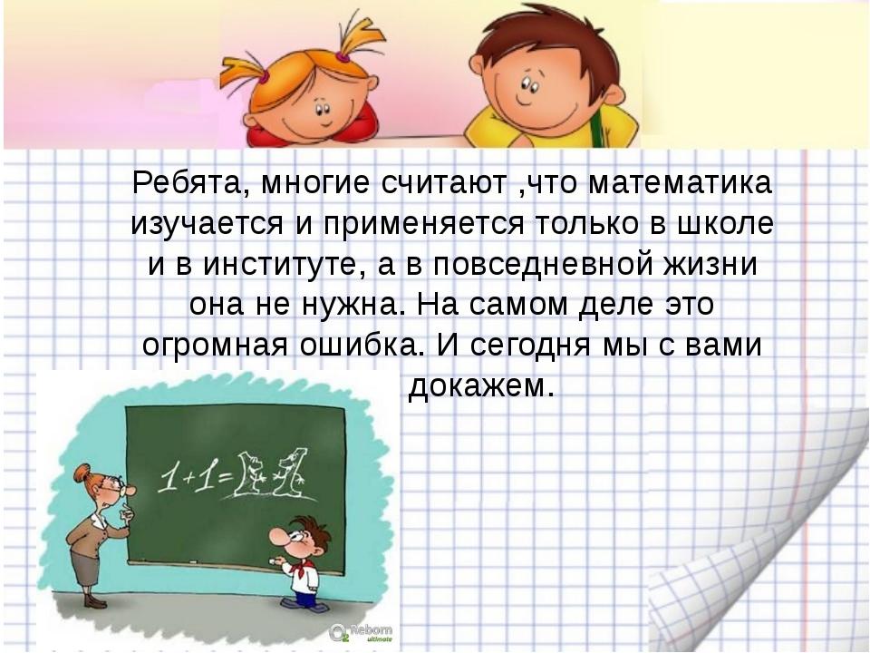 Ребята, многие считают ,что математика изучается и применяется только в школ...