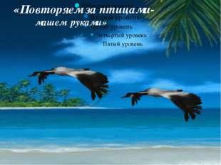 «Повторяем за птицами- машем руками»
