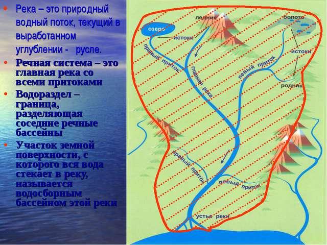 Река – это природный водный поток, текущий в выработанном углублении - русле....