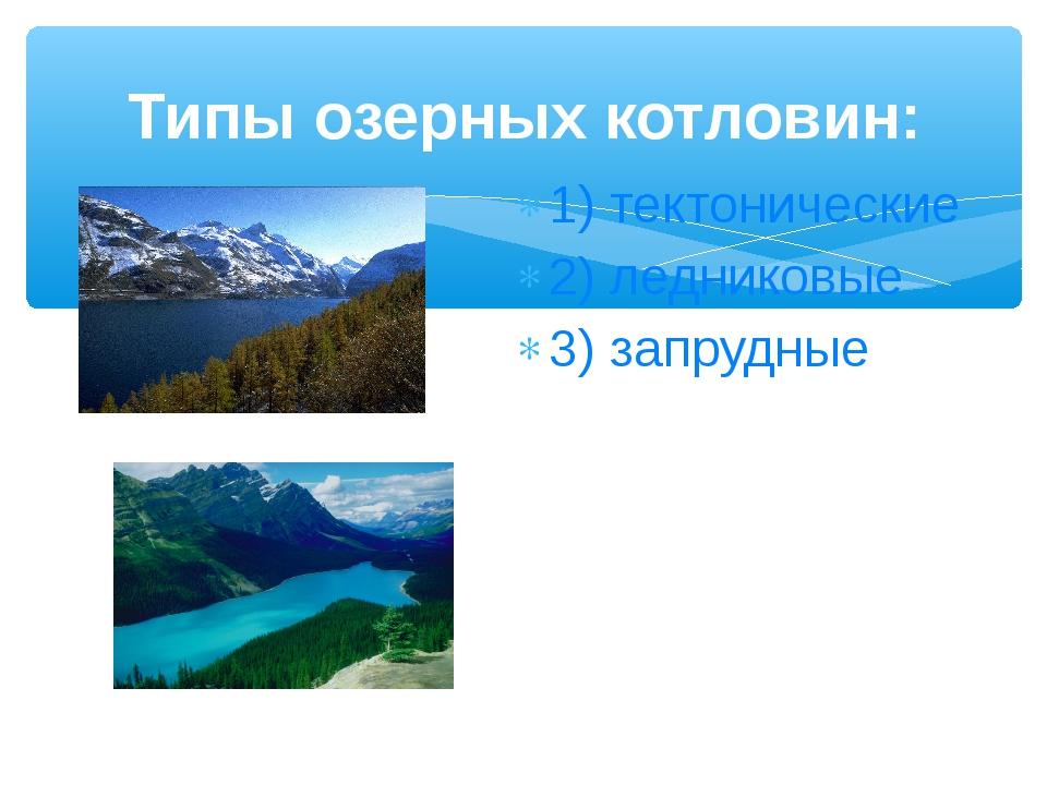Типы озерных котловин: 1) тектонические 2) ледниковые 3) запрудные