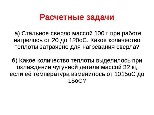 Расчетные задачи а) Стальное сверло массой 100 г при работе нагрелось от 20 д...