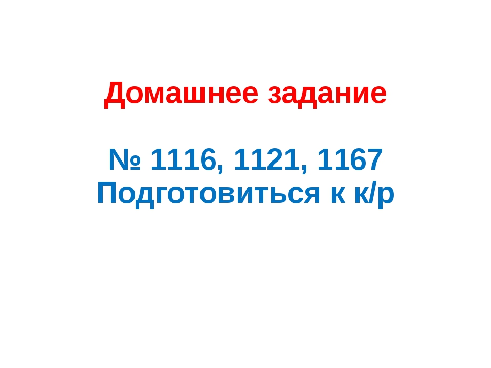 Домашнее задание № 1116, 1121, 1167 Подготовиться к к/р