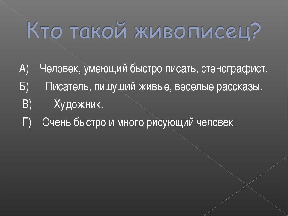 А) Человек, умеющий быстро писать, стенографист. Б) Писатель, пишущий живые,...