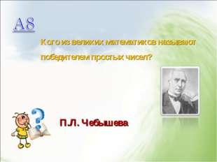 Кого из великих математиков называют победителем простых чисел? П.Л. Чебышева