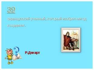 Французский ученный, который изобрел метод координат. Р.Декарт