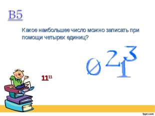 Какое наибольшее число можно записать при помощи четырех единиц? 1111