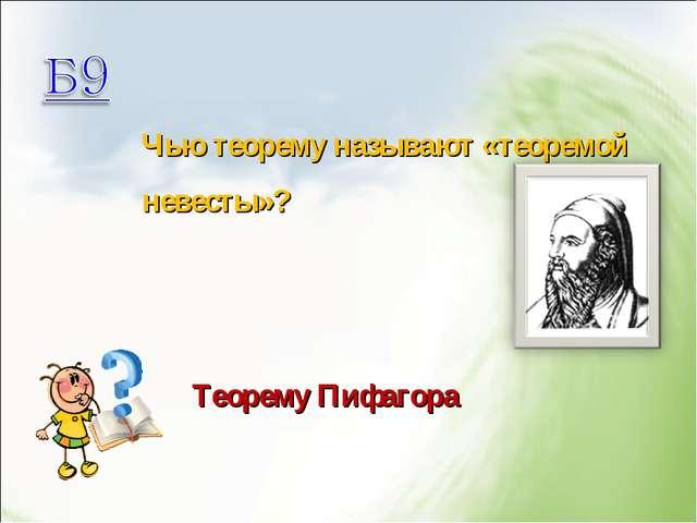 Чью теорему называют «теоремой невесты»? Теорему Пифагора