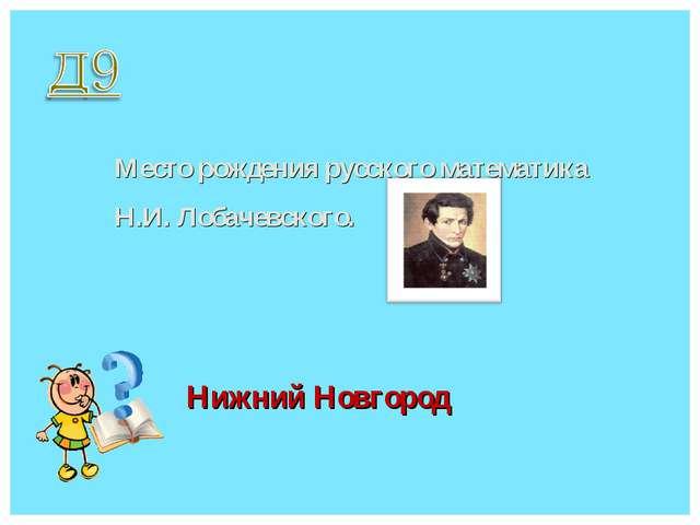 Место рождения русского математика Н.И. Лобачевского. Нижний Новгород