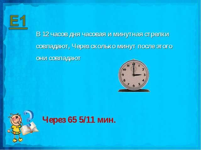 В 12 часов дня часовая и минутная стрелки совпадают, Через сколько минут посл...
