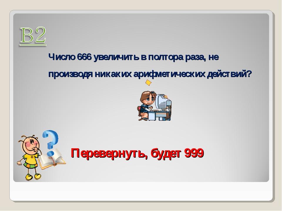 Число 666 увеличить в полтора раза, не производя никаких арифметических дейст...