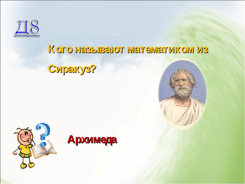Кого называют математиком из Сиракуз? Архимеда