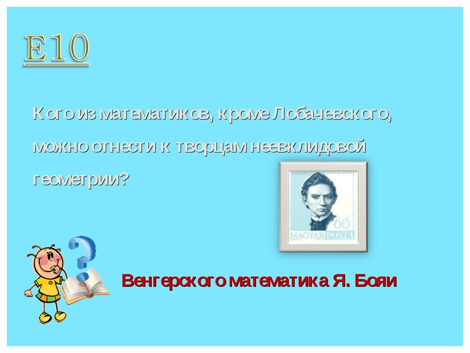 Кого из математиков, кроме Лобачевского, можно отнести к творцам неевклидовой...