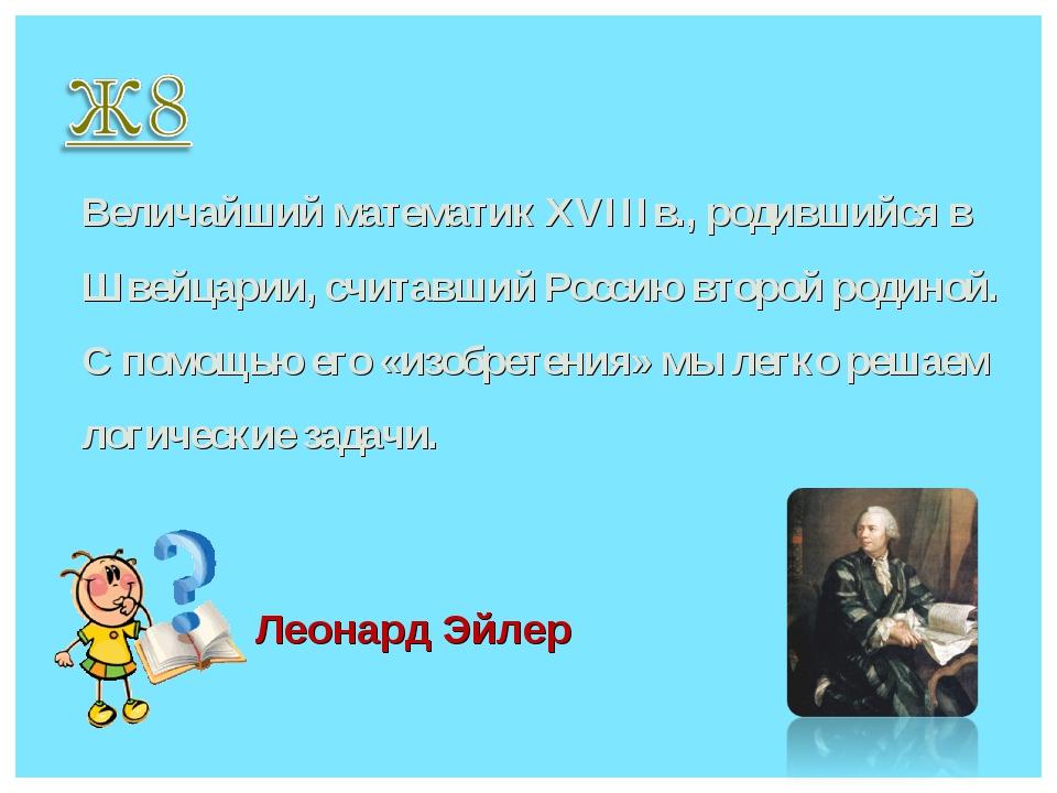 Величайший математик XVIIIв., родившийся в Швейцарии, считавший Россию второй...