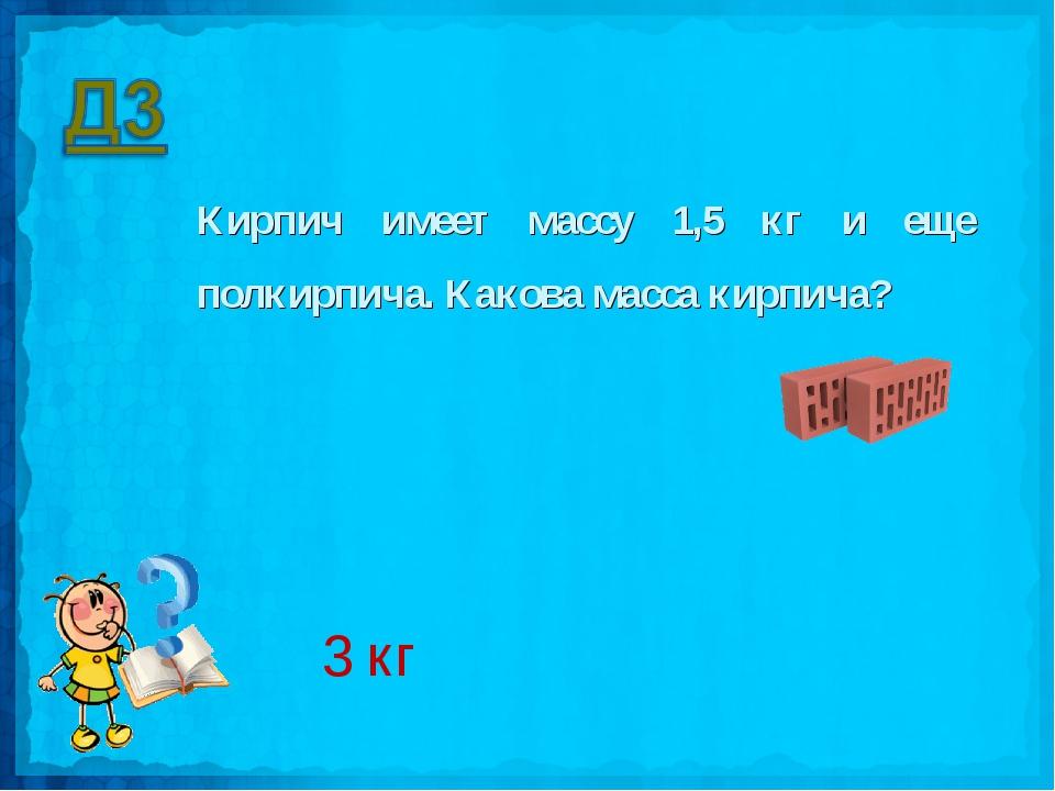 Кирпич имеет массу 1,5 кг и еще полкирпича. Какова масса кирпича? 3 кг