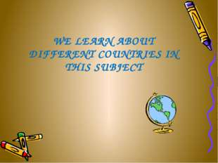 WE LEARN ABOUT DIFFERENT COUNTRIES IN THIS SUBJECT