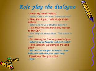 Role play the dialogue - Hello. My name is Kate. - Hello, Kate. I am Ann.  Ho