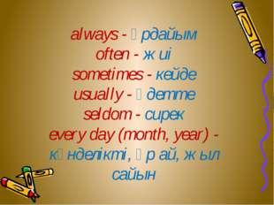 always - әрдайым often - жиі sometimes - кейде usually - әдетте seldom - сир