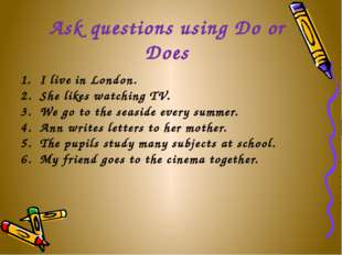 Ask questions using Do or Does I live in London. She likes watching TV. We go
