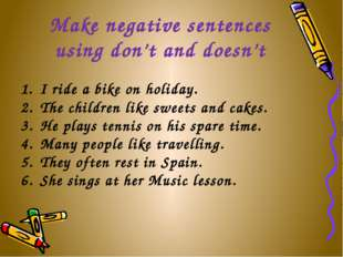 Make negative sentences using don't and doesn't I ride a bike on holiday. The