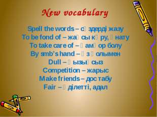 New vocabulary Spell the words – сөздерді жазу To be fond of – жақсы көру, ұн
