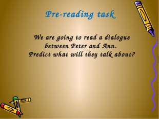 Pre-reading task We are going to read a dialogue between Peter and Ann. Predi