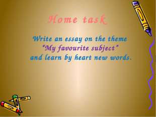"Home task Write an essay on the theme ""My favourite subject"" and learn by he"