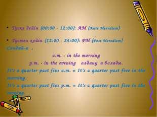 Түске дейін (00:00 - 12:00): AM (Ante Merediem) Түстен кейін (12:00 - 24:00):