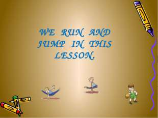 WE RUN AND JUMP IN THIS LESSON.