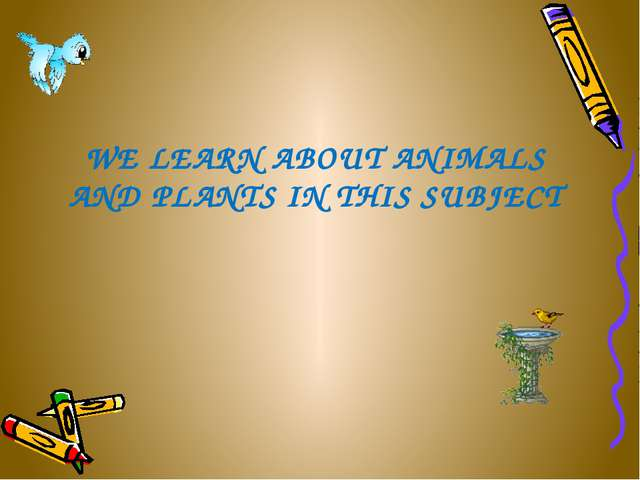 WE LEARN ABOUT ANIMALS AND PLANTS IN THIS SUBJECT