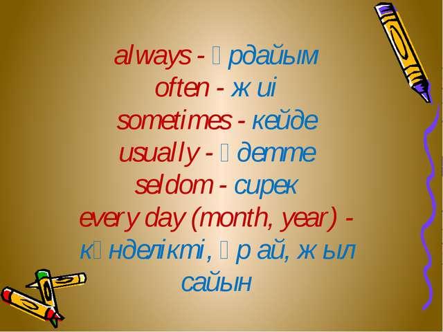 always - әрдайым often - жиі sometimes - кейде usually - әдетте seldom - сир...