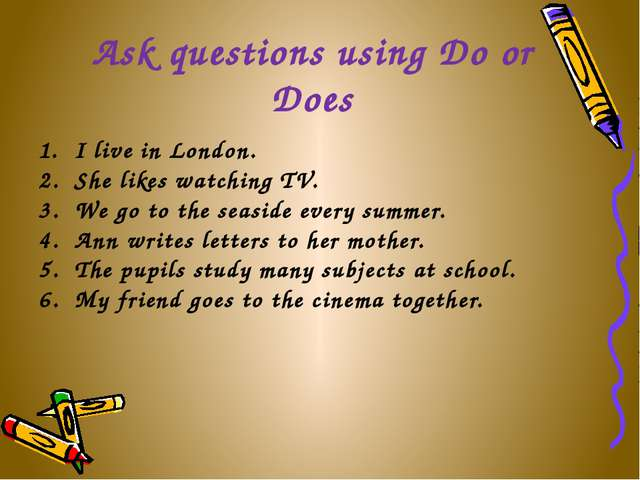 Ask questions using Do or Does I live in London. She likes watching TV. We go...