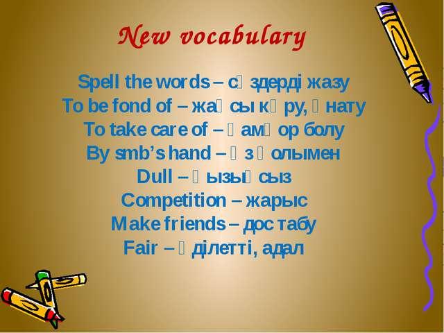 New vocabulary Spell the words – сөздерді жазу To be fond of – жақсы көру, ұн...