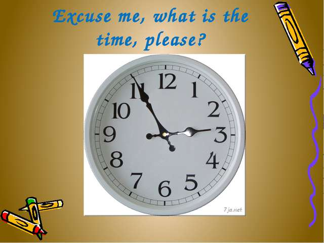 Excuse me, what is the time, please?
