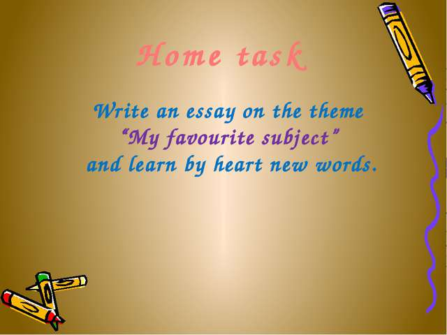 "Home task Write an essay on the theme ""My favourite subject"" and learn by he..."