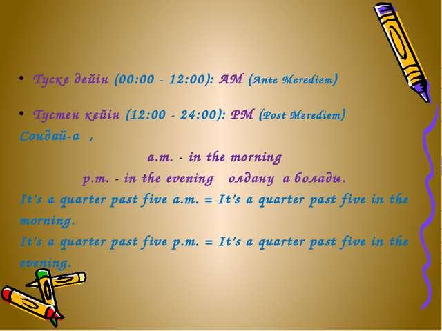 Түске дейін (00:00 - 12:00): AM (Ante Merediem) Түстен кейін (12:00 - 24:00):...
