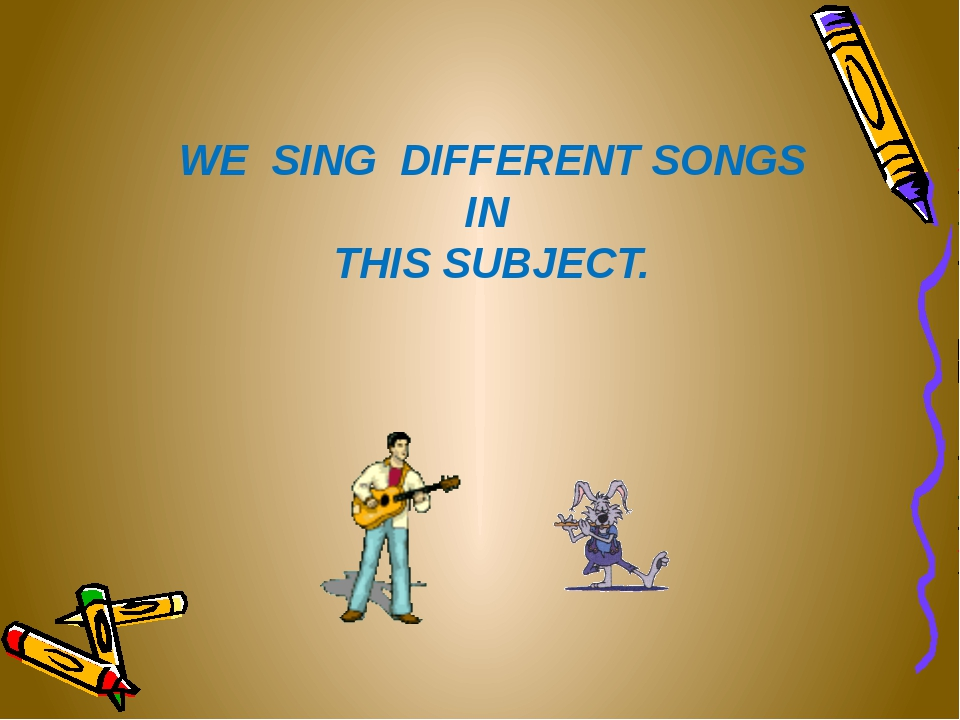 WE SING DIFFERENT SONGS IN THIS SUBJECT.