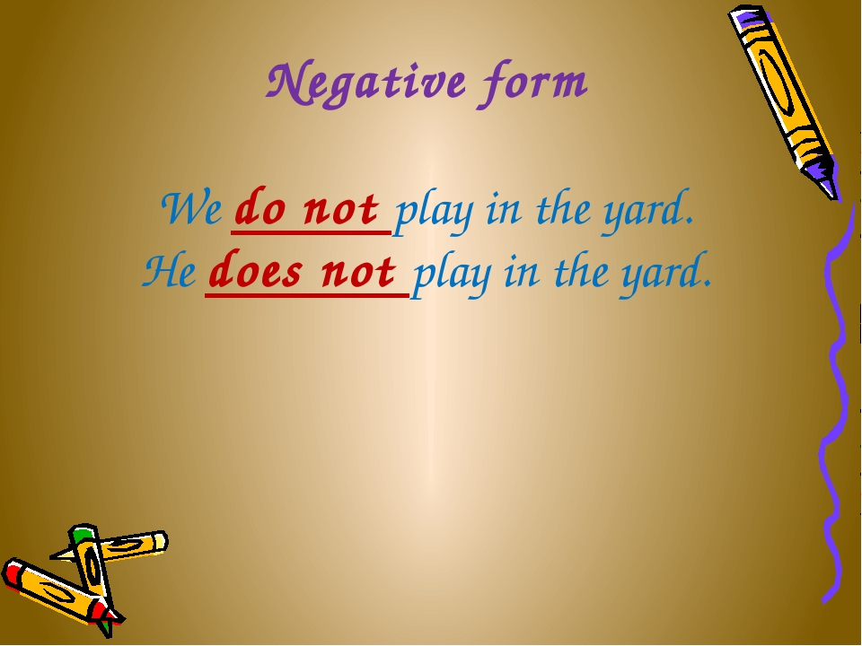 Negative form We do not play in the yard. He does not play in the yard.