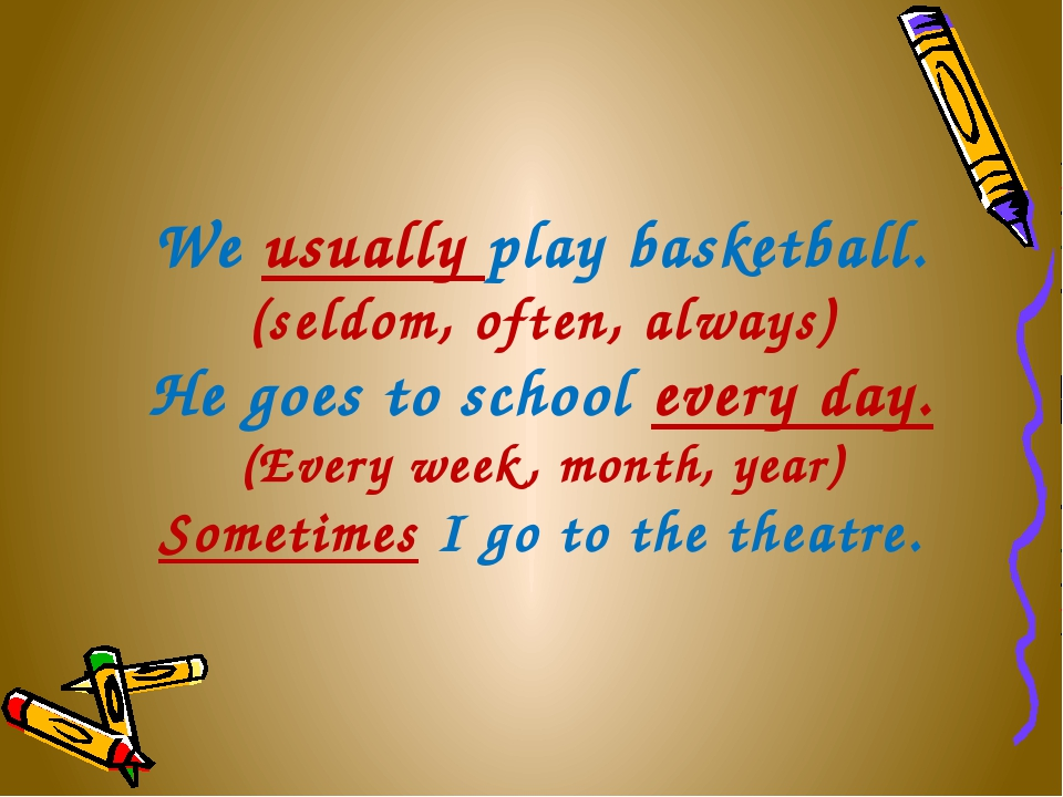 We usually play basketball. (seldom, often, always) He goes to school every...