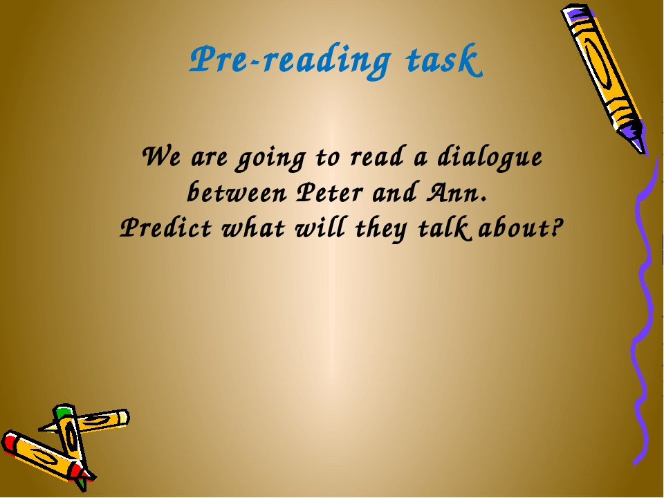 Pre-reading task We are going to read a dialogue between Peter and Ann. Predi...