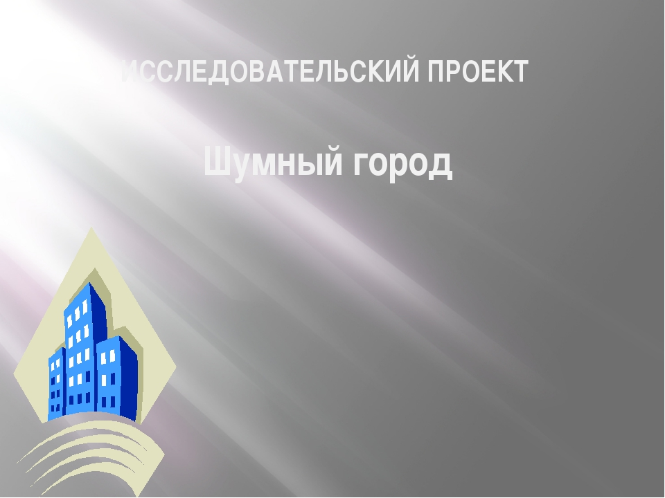 ИССЛЕДОВАТЕЛЬСКИЙ ПРОЕКТ Шумный город
