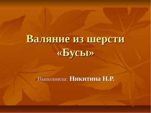 Валяние из шерсти «Бусы» Выполнила: Никитина Н.Р.