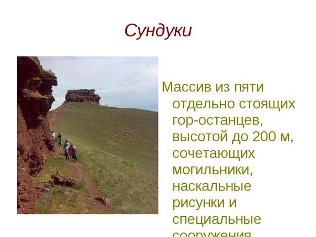 Сундуки Массив из пяти отдельно стоящих гор-останцев, высотой до 200 м, сочет...