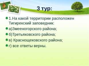 3 тур: 1.На какой территории расположен Тигирекский заповедник: а)Змееногорск
