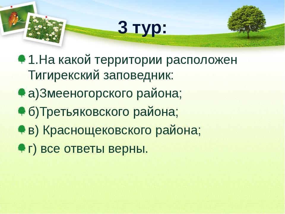 3 тур: 1.На какой территории расположен Тигирекский заповедник: а)Змееногорск...