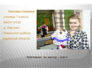 Приглашаю на мастер – класс! Лаптева Снежана ученица 7 класса МКОУ ООШ д. Пав