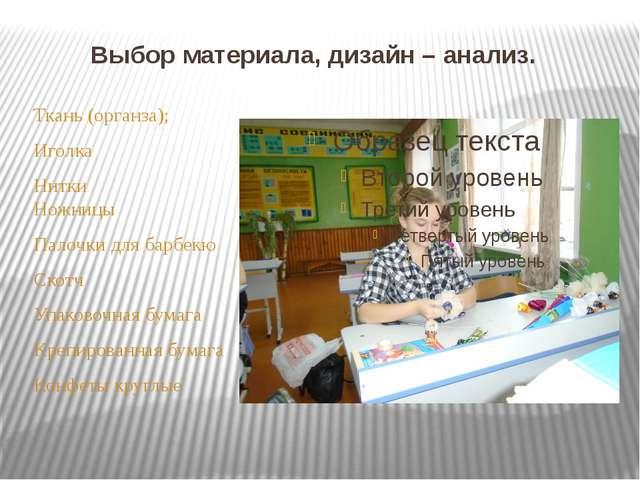 Выбор материала, дизайн – анализ. Ткань (органза); Иголка Нитки Ножницы Палоч...