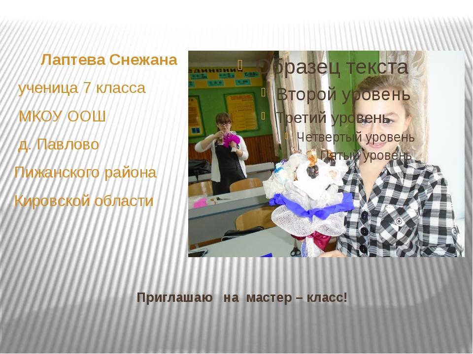 Приглашаю на мастер – класс! Лаптева Снежана ученица 7 класса МКОУ ООШ д. Пав...