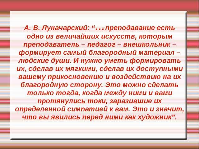 """А. В. Луначарский: """"…преподавание есть одно из величайших искусств, которым п..."""